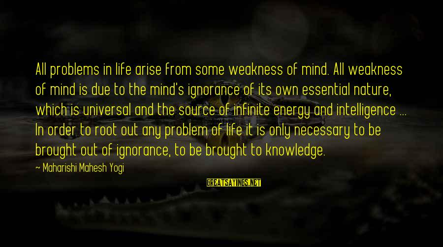 Intelligence And Ignorance Sayings By Maharishi Mahesh Yogi: All problems in life arise from some weakness of mind. All weakness of mind is