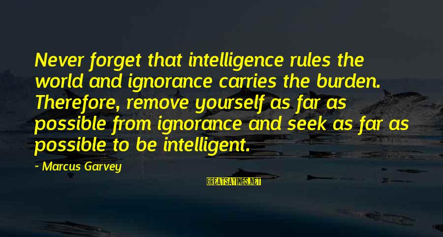 Intelligence And Ignorance Sayings By Marcus Garvey: Never forget that intelligence rules the world and ignorance carries the burden. Therefore, remove yourself
