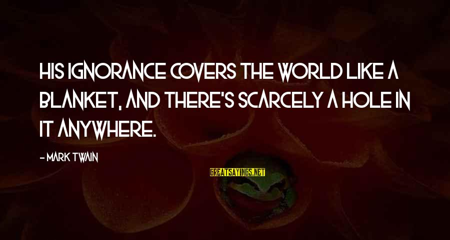 Intelligence And Ignorance Sayings By Mark Twain: His ignorance covers the world like a blanket, and there's scarcely a hole in it