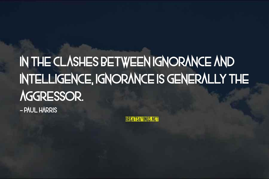 Intelligence And Ignorance Sayings By Paul Harris: In the clashes between ignorance and intelligence, ignorance is generally the aggressor.