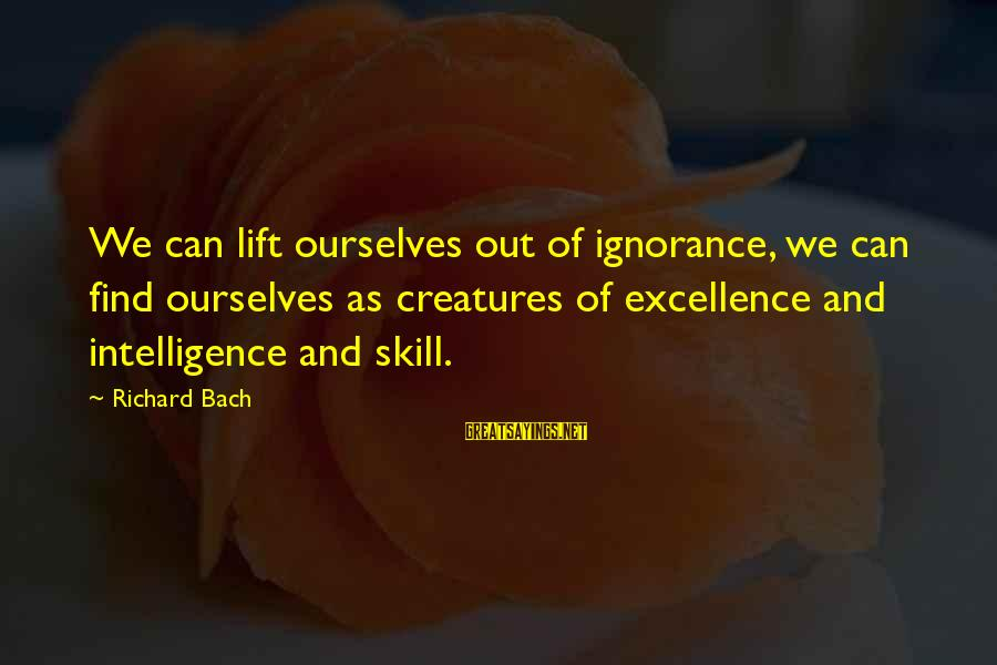 Intelligence And Ignorance Sayings By Richard Bach: We can lift ourselves out of ignorance, we can find ourselves as creatures of excellence