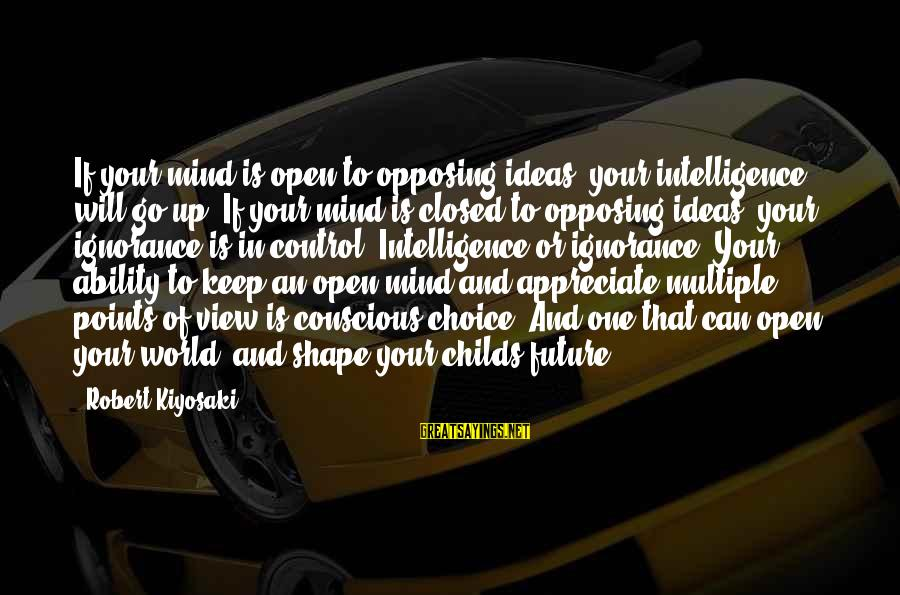 Intelligence And Ignorance Sayings By Robert Kiyosaki: If your mind is open to opposing ideas, your intelligence will go up. If your