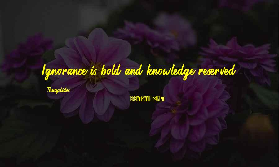 Intelligence And Ignorance Sayings By Thucydides: Ignorance is bold and knowledge reserved.