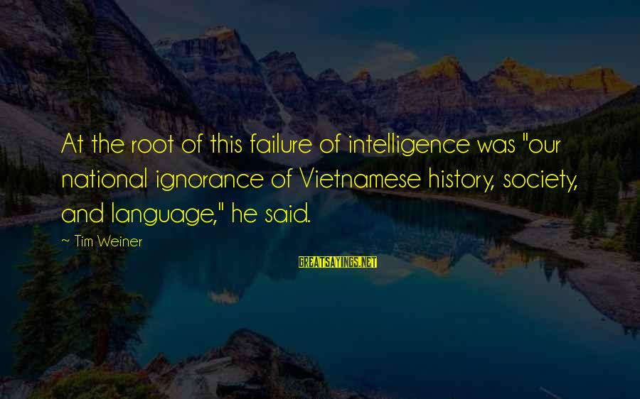 """Intelligence And Ignorance Sayings By Tim Weiner: At the root of this failure of intelligence was """"our national ignorance of Vietnamese history,"""
