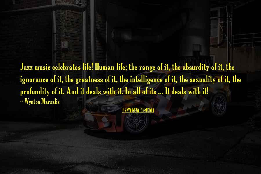 Intelligence And Ignorance Sayings By Wynton Marsalis: Jazz music celebrates life! Human life; the range of it, the absurdity of it, the