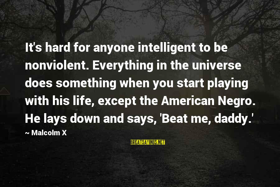 Intelligent Life In The Universe Sayings By Malcolm X: It's hard for anyone intelligent to be nonviolent. Everything in the universe does something when