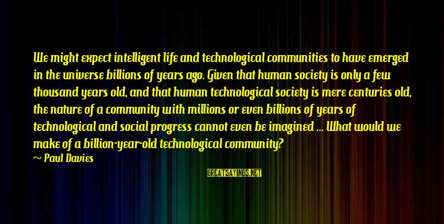 Intelligent Life In The Universe Sayings By Paul Davies: We might expect intelligent life and technological communities to have emerged in the universe billions