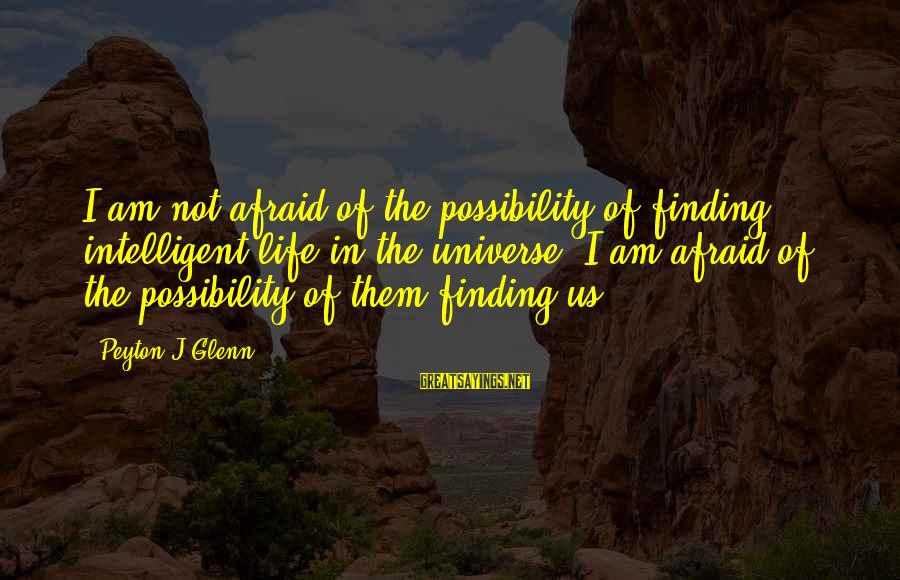 Intelligent Life In The Universe Sayings By Peyton J Glenn: I am not afraid of the possibility of finding intelligent life in the universe, I