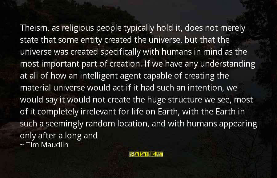 Intelligent Life In The Universe Sayings By Tim Maudlin: Theism, as religious people typically hold it, does not merely state that some entity created