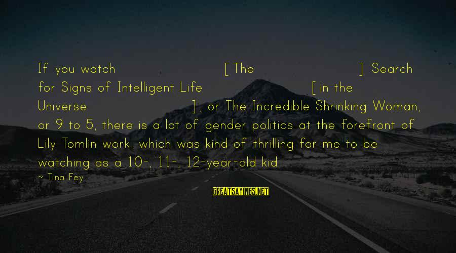 Intelligent Life In The Universe Sayings By Tina Fey: If you watch [The] Search for Signs of Intelligent Life [in the Universe], or The