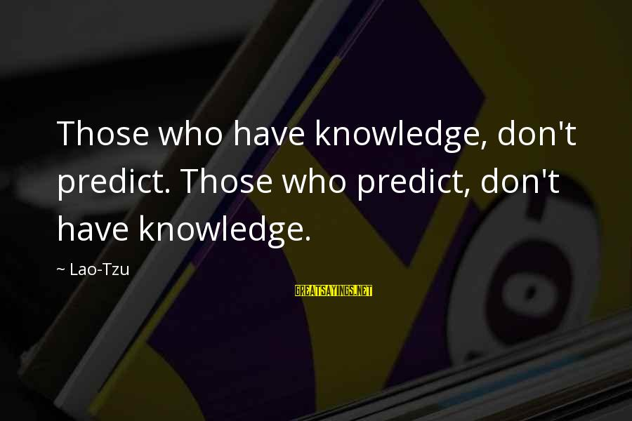 Inter School Competitions Sayings By Lao-Tzu: Those who have knowledge, don't predict. Those who predict, don't have knowledge.