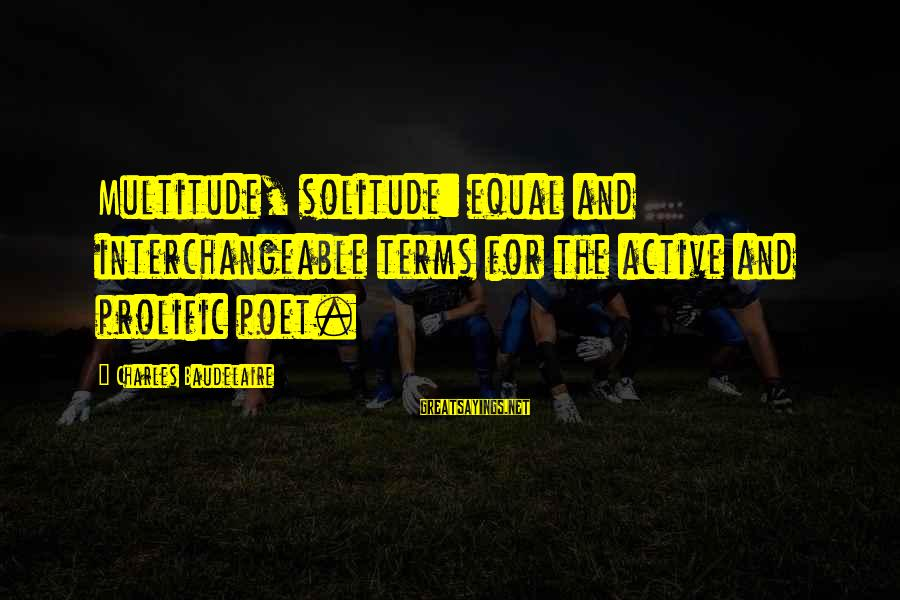 Interchangeable Sayings By Charles Baudelaire: Multitude, solitude: equal and interchangeable terms for the active and prolific poet.