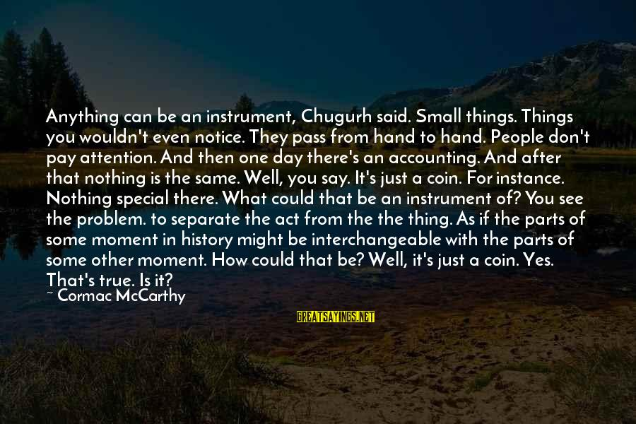 Interchangeable Sayings By Cormac McCarthy: Anything can be an instrument, Chugurh said. Small things. Things you wouldn't even notice. They