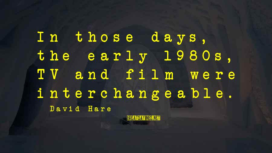 Interchangeable Sayings By David Hare: In those days, the early 1980s, TV and film were interchangeable.
