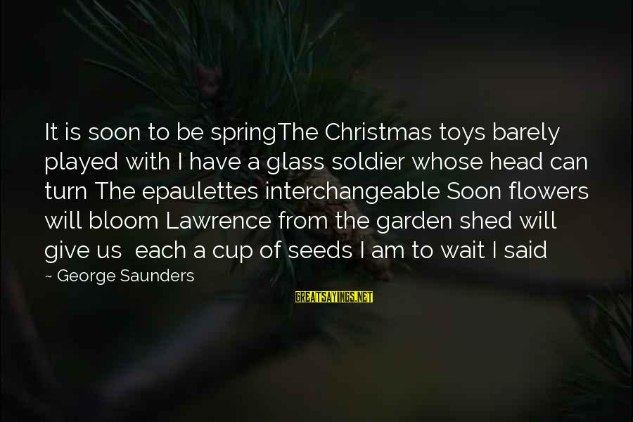 Interchangeable Sayings By George Saunders: It is soon to be springThe Christmas toys barely played with I have a glass