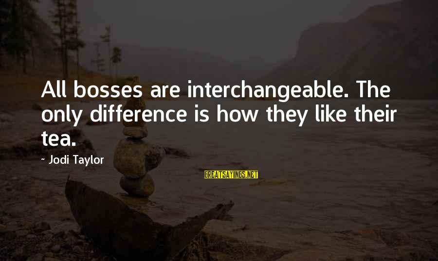 Interchangeable Sayings By Jodi Taylor: All bosses are interchangeable. The only difference is how they like their tea.