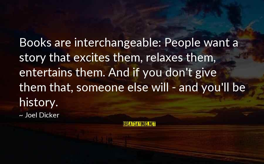 Interchangeable Sayings By Joel Dicker: Books are interchangeable: People want a story that excites them, relaxes them, entertains them. And