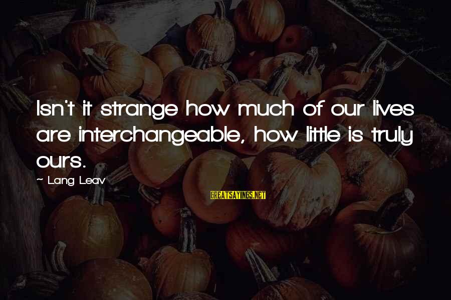 Interchangeable Sayings By Lang Leav: Isn't it strange how much of our lives are interchangeable, how little is truly ours.