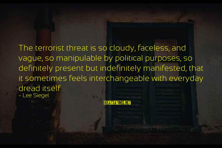 Interchangeable Sayings By Lee Siegel: The terrorist threat is so cloudy, faceless, and vague, so manipulable by political purposes, so
