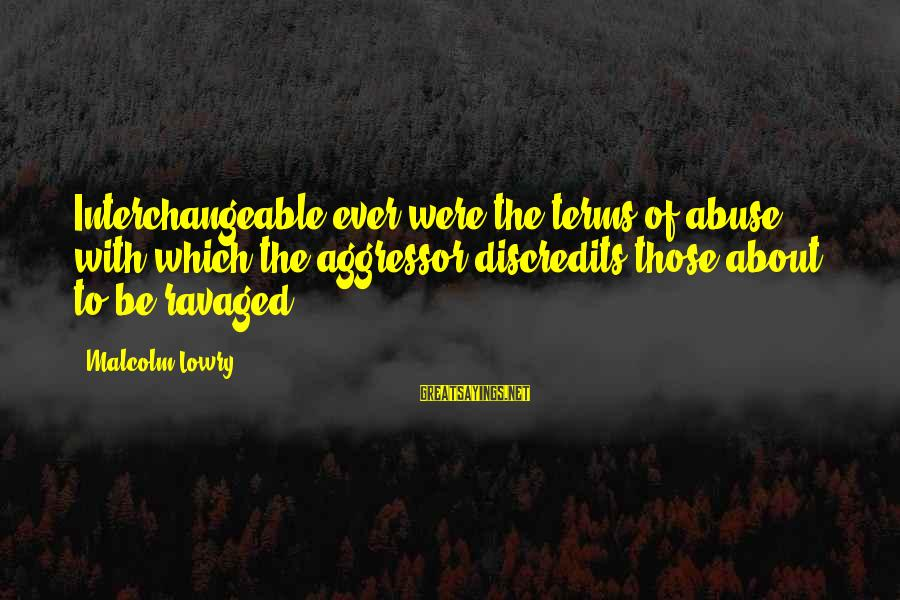Interchangeable Sayings By Malcolm Lowry: Interchangeable ever were the terms of abuse with which the aggressor discredits those about to