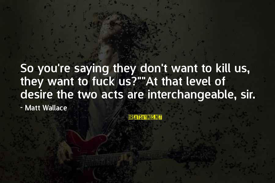"Interchangeable Sayings By Matt Wallace: So you're saying they don't want to kill us, they want to fuck us?""""At that"