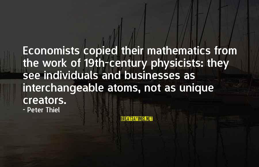 Interchangeable Sayings By Peter Thiel: Economists copied their mathematics from the work of 19th-century physicists: they see individuals and businesses