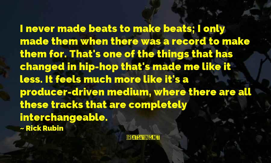 Interchangeable Sayings By Rick Rubin: I never made beats to make beats; I only made them when there was a