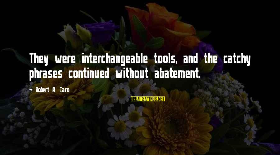 Interchangeable Sayings By Robert A. Caro: They were interchangeable tools, and the catchy phrases continued without abatement.