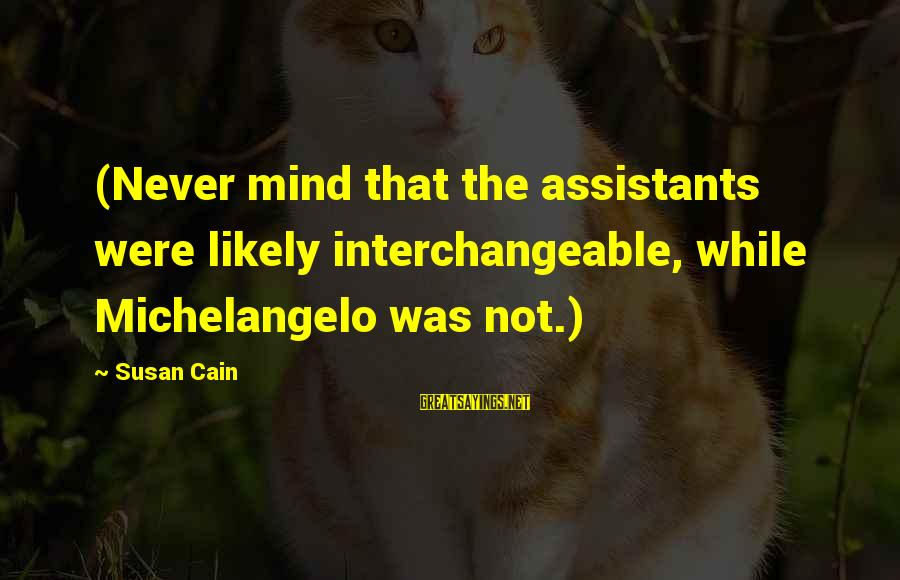 Interchangeable Sayings By Susan Cain: (Never mind that the assistants were likely interchangeable, while Michelangelo was not.)