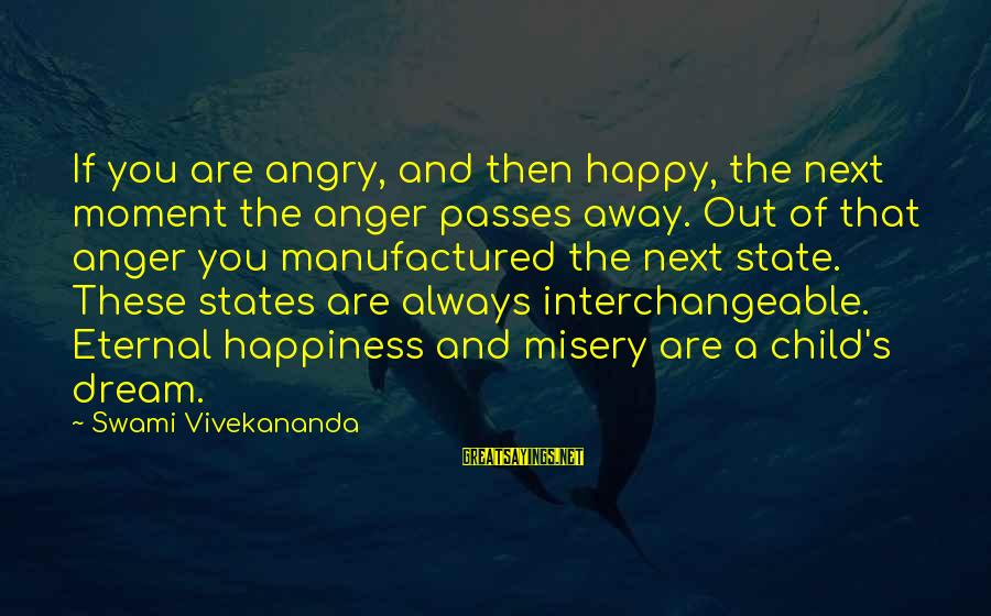Interchangeable Sayings By Swami Vivekananda: If you are angry, and then happy, the next moment the anger passes away. Out