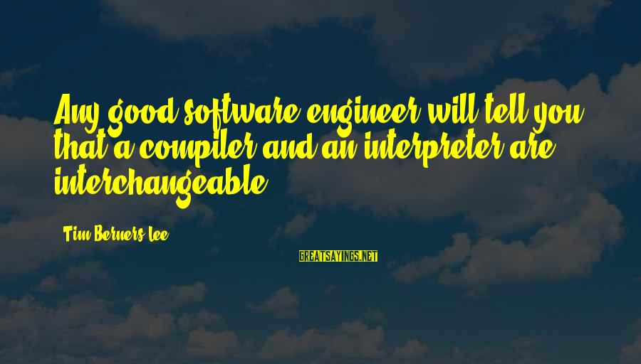 Interchangeable Sayings By Tim Berners-Lee: Any good software engineer will tell you that a compiler and an interpreter are interchangeable.