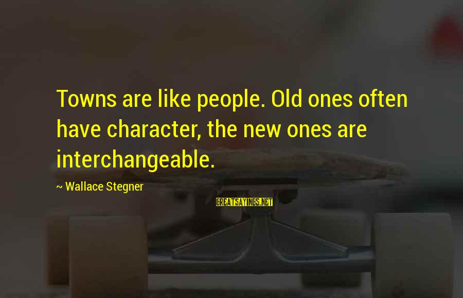 Interchangeable Sayings By Wallace Stegner: Towns are like people. Old ones often have character, the new ones are interchangeable.