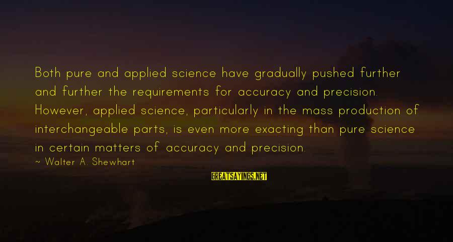 Interchangeable Sayings By Walter A. Shewhart: Both pure and applied science have gradually pushed further and further the requirements for accuracy