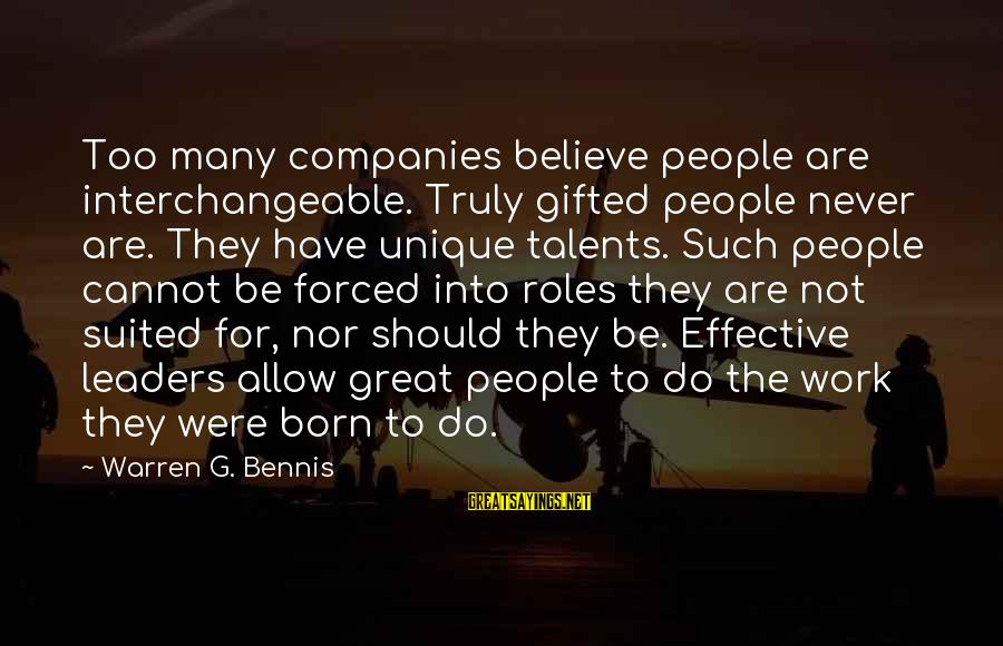 Interchangeable Sayings By Warren G. Bennis: Too many companies believe people are interchangeable. Truly gifted people never are. They have unique