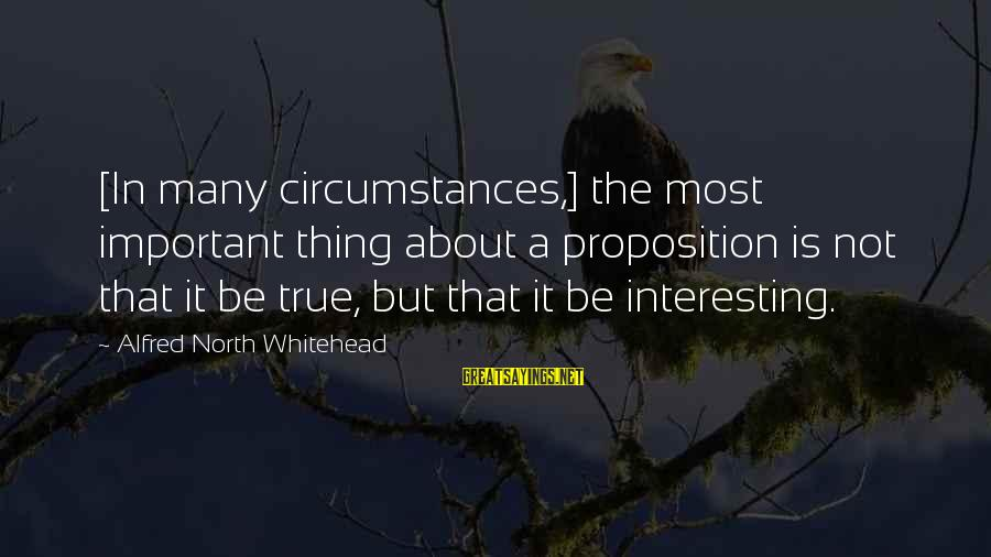 Interesting But True Sayings By Alfred North Whitehead: [In many circumstances,] the most important thing about a proposition is not that it be