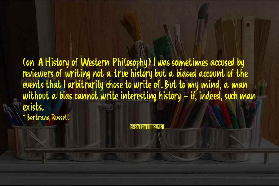 Interesting But True Sayings By Bertrand Russell: (on A History of Western Philosophy) I was sometimes accused by reviewers of writing not