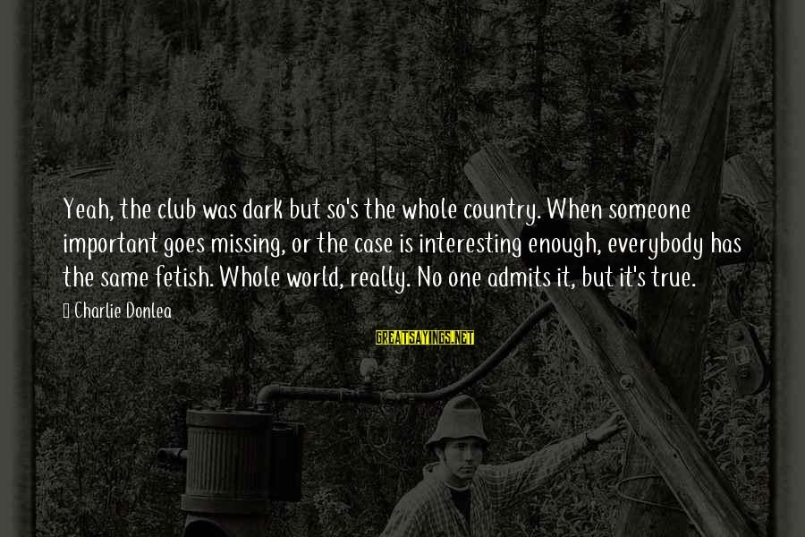 Interesting But True Sayings By Charlie Donlea: Yeah, the club was dark but so's the whole country. When someone important goes missing,