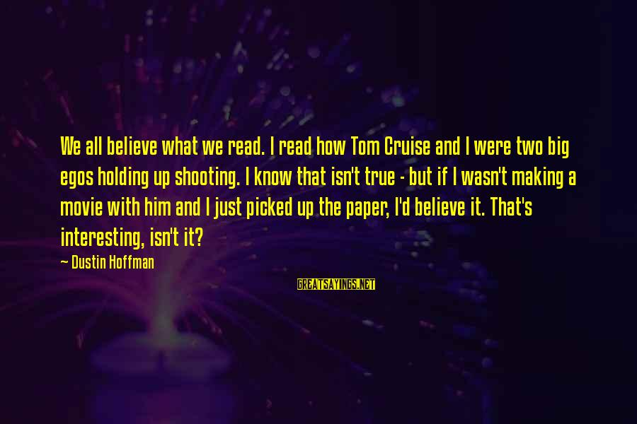 Interesting But True Sayings By Dustin Hoffman: We all believe what we read. I read how Tom Cruise and I were two