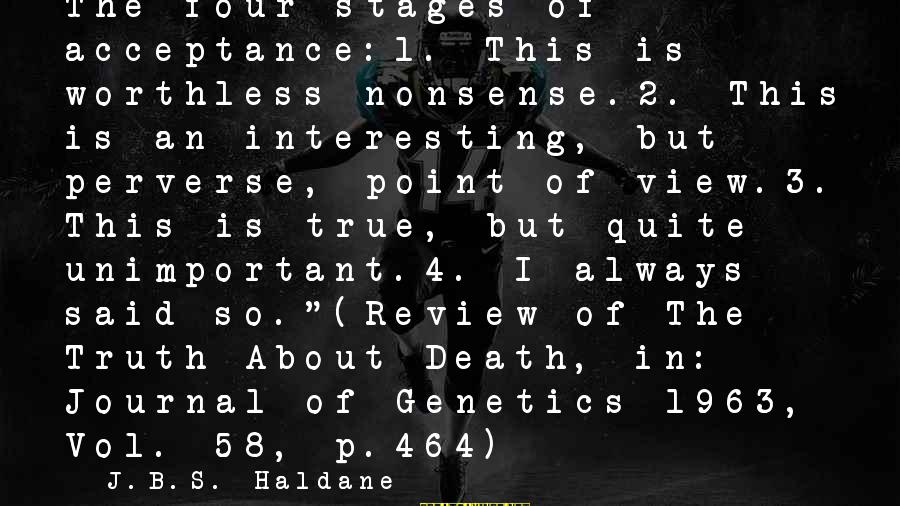 Interesting But True Sayings By J.B.S. Haldane: The four stages of acceptance:1. This is worthless nonsense.2. This is an interesting, but perverse,
