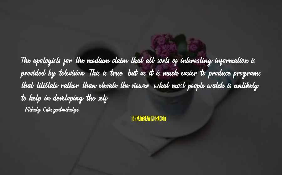 Interesting But True Sayings By Mihaly Csikszentmihalyi: The apologists for the medium claim that all sorts of interesting information is provided by