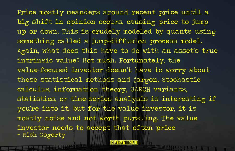 Interesting But True Sayings By Nick Gogerty: Price mostly meanders around recent price until a big shift in opinion occurs, causing price