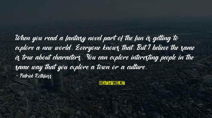 Interesting But True Sayings By Patrick Rothfuss: When you read a fantasy novel part of the fun is getting to explore a