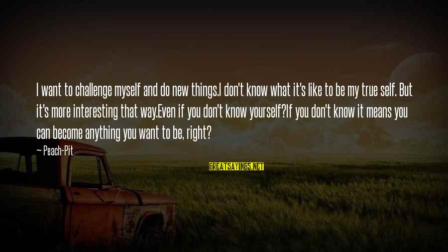 Interesting But True Sayings By Peach-Pit: I want to challenge myself and do new things.I don't know what it's like to