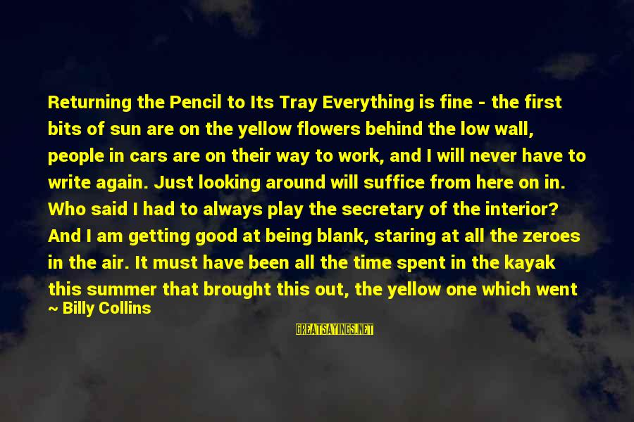 Interior Wall Sayings By Billy Collins: Returning the Pencil to Its Tray Everything is fine - the first bits of sun