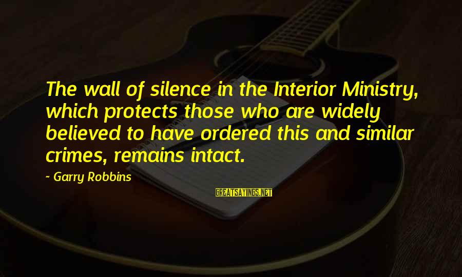 Interior Wall Sayings By Garry Robbins: The wall of silence in the Interior Ministry, which protects those who are widely believed