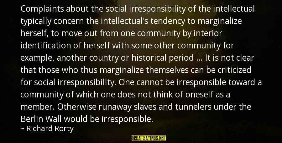 Interior Wall Sayings By Richard Rorty: Complaints about the social irresponsibility of the intellectual typically concern the intellectual's tendency to marginalize