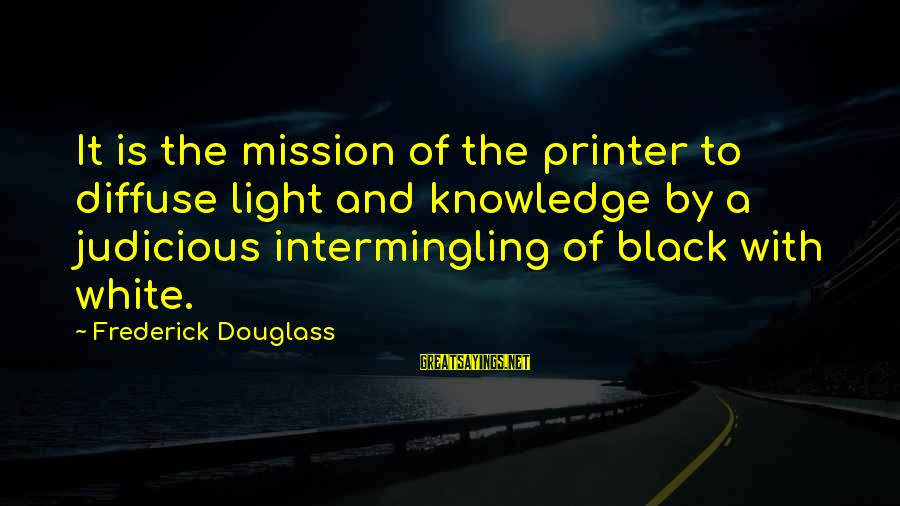 Intermingling Sayings By Frederick Douglass: It is the mission of the printer to diffuse light and knowledge by a judicious