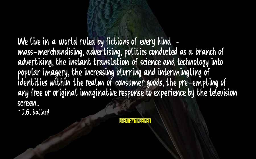 Intermingling Sayings By J.G. Ballard: We live in a world ruled by fictions of every kind - mass-merchandising, advertising, politics