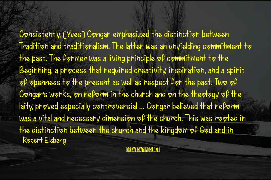 Intermingling Sayings By Robert Ellsberg: Consistently, [Yves] Congar emphasized the distinction between Tradition and traditionalism. The latter was an unyielding