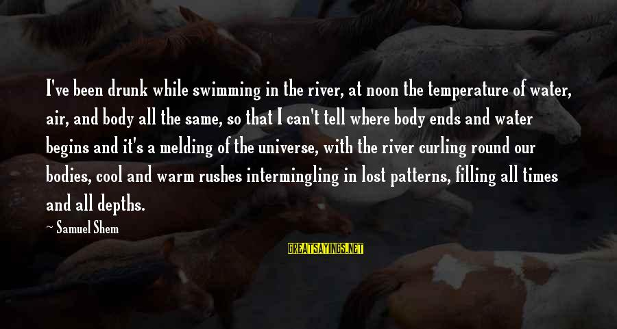 Intermingling Sayings By Samuel Shem: I've been drunk while swimming in the river, at noon the temperature of water, air,